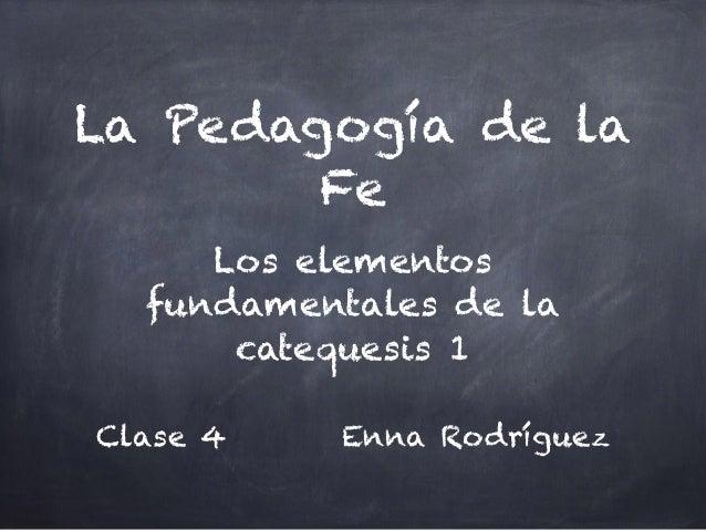 La Pedagogía de la Fe Los elementos fundamentales de la catequesis 1 Clase 4 Enna Rodríguez