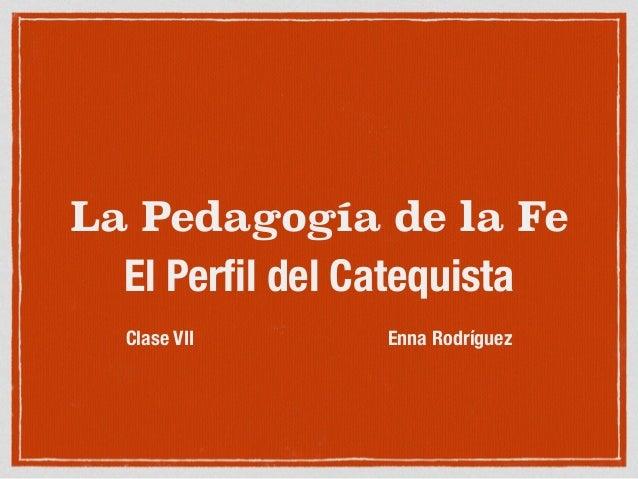 La Pedagogía de la Fe El Perfil del Catequista ! Clase VII Enna Rodríguez