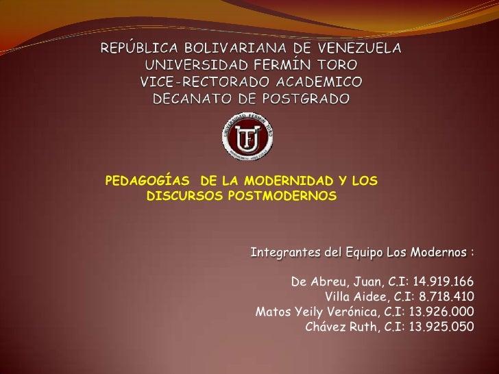 PEDAGOGÍAS DE LA MODERNIDAD Y LOS     DISCURSOS POSTMODERNOS                 Integrantes del Equipo Los Modernos :        ...