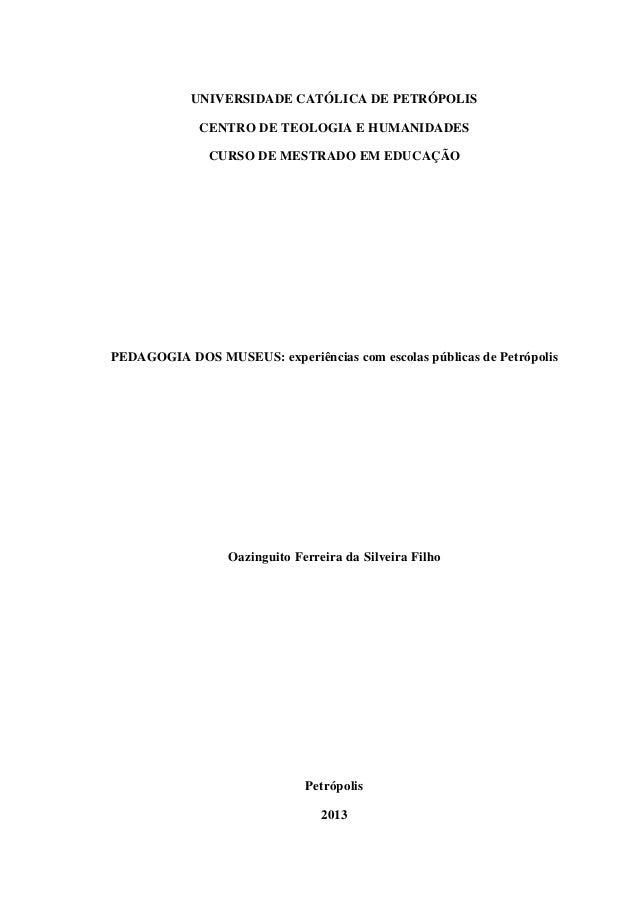 UNIVERSIDADE CATÓLICA DE PETRÓPOLIS CENTRO DE TEOLOGIA E HUMANIDADES CURSO DE MESTRADO EM EDUCAÇÃO PEDAGOGIA DOS MUSEUS: e...