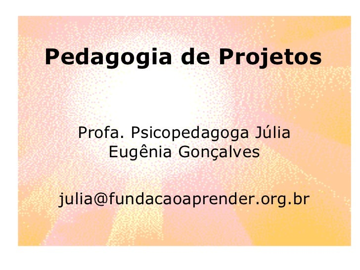 Pedagogia de Projetos Profa. Psicopedagoga Júlia Eugênia Gonçalves [email_address]