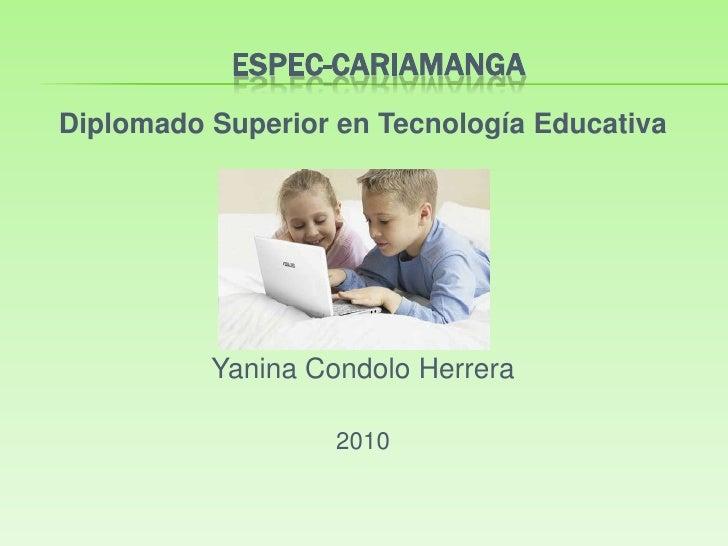 ESPEC-CARIAMANGA<br />Diplomado Superior en Tecnología Educativa<br />Yanina Condolo Herrera<br />2010<br />