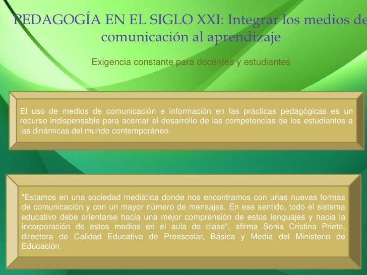 PEDAGOGÍA EN EL SIGLO XXI: Integrar los medios de comunicación al aprendizaje<br />Exigencia constante para docentes y est...