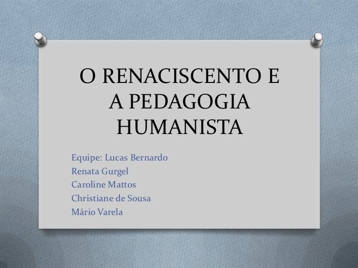 O RENACISCENTO E A PEDAGOGIA HUMANISTA<br />Equipe: Lucas Bernardo<br />Renata Gurgel<br />Caroline Mattos<br />Christiane...