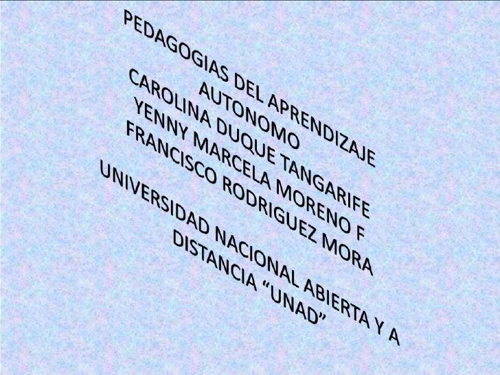 PEDAGOGIAS DEL APRENDIZAJE AUTONOMOCAROLINA DUQUE TANGARIFEYENNY MARCELA MORENO FFRANCISCO RODRIGUEZ MORAUNIVERSIDAD NACIO...