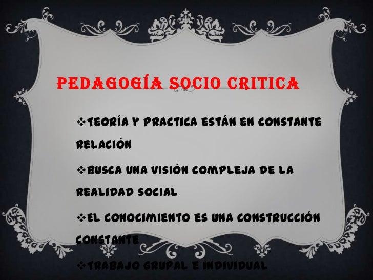 PEDAGOGÍA SOCIO CRITICA Teoría y practica están en constante relación Busca una visión compleja de la realidad social E...