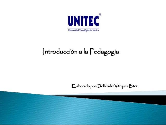 Introducción a la Pedagogía Elaborado por: Delhizahit Vázquez Báez