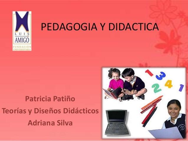 PEDAGOGIA Y DIDACTICAPatricia PatiñoTeorías y Diseños DidácticosAdriana Silva