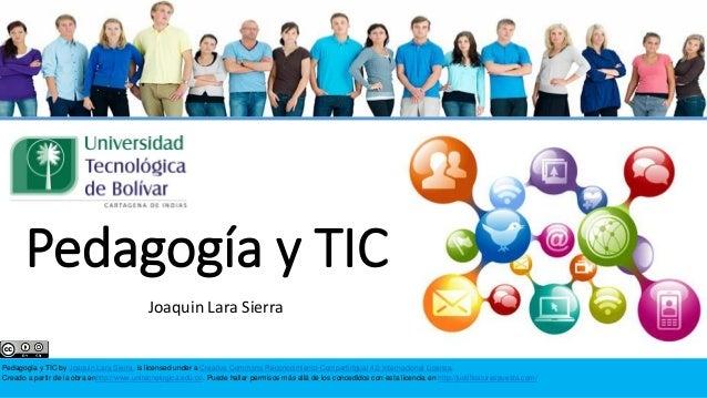 Pedagogía y TIC Joaquin Lara Sierra  Pedagogía y TIC by Joaquin Lara Sierra. is licensed under a Creative Commons Reconoci...