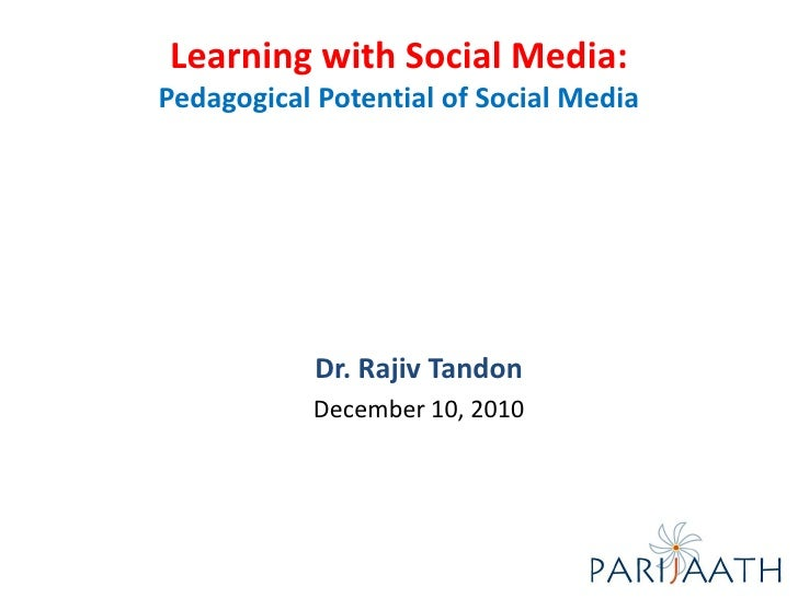Learning with Social Media:Pedagogical Potential of Social Media            Dr. Rajiv Tandon           December 10, 2010