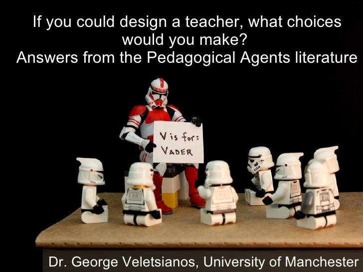 If you could design a teacher, what choices would you make?  Answers from the Pedagogical Agents literature Dr. George Vel...