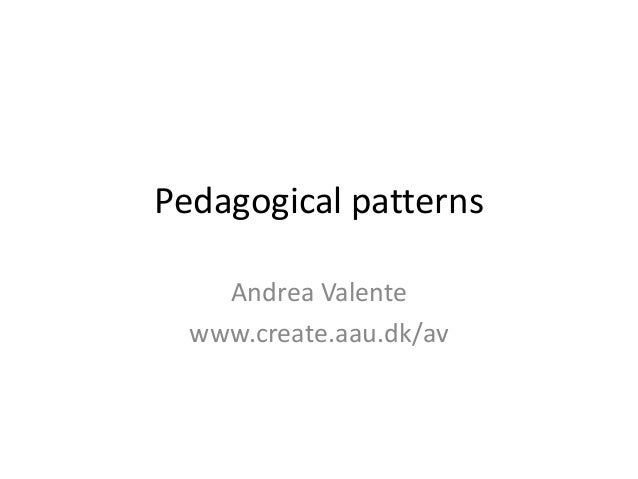 Pedagogical patterns Andrea Valente www.create.aau.dk/av
