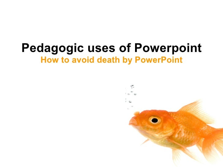 Pedagogic uses of Powerpoint How to avoid death by PowerPoint