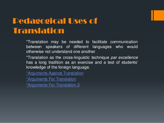 Pedagogical Uses of Translation *Translation may be needed to facilitate communication between speakers of different langu...