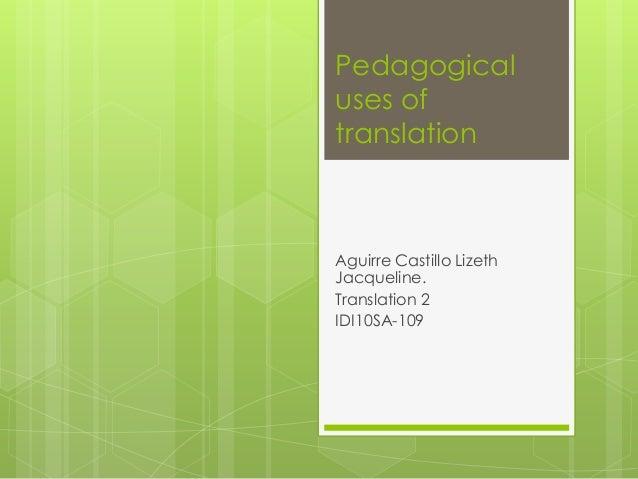 Pedagogical uses of translation  Aguirre Castillo Lizeth Jacqueline. Translation 2 IDI10SA-109