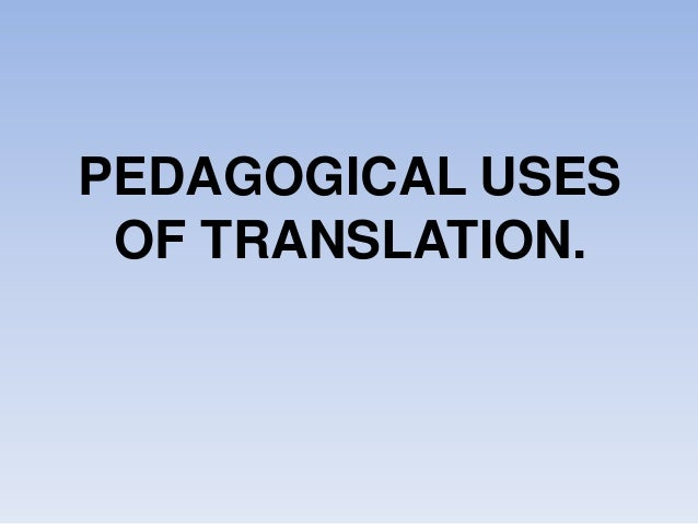 PEDAGOGICAL USES OF TRANSLATION.