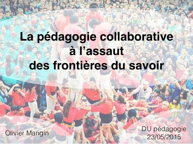 La pédagogie collaborative à l'assaut des frontières du savoir Olivier Mangin DU pédagogie 23/05/2015