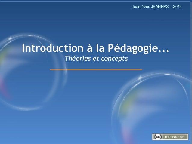 1/57 Introduction à la Pédagogie... Théories et concepts Jean-Yves JEANNAS – 2014