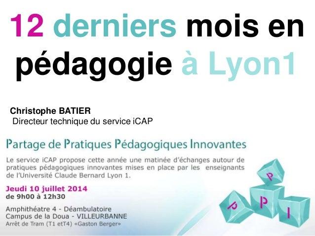 12 derniers mois en pédagogie à Lyon1 Christophe BATIER Directeur technique du service iCAP