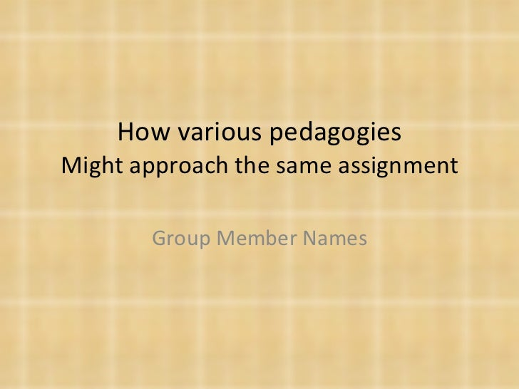 How various pedagogies Might approach the same assignment Group Member Names