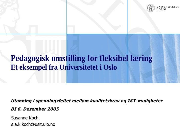 Pedagogisk omstilling for fleksibel læring Et eksempel fra Universitetet i Oslo Susanne Koch [email_address] Utanning i sp...