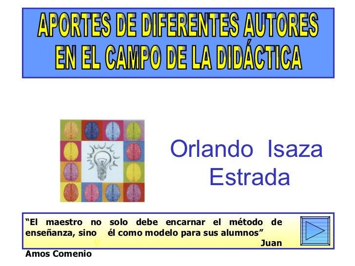 """APORTES DE DIFERENTES AUTORES EN EL CAMPO DE LA DIDÁCTICA Orlando  Isaza  Estrada """" El maestro no solo debe encarnar el mé..."""