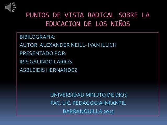 PUNTOS DE VISTA RADICAL SOBRE LA       EDUCACION DE LOS NIÑOSBIBILOGRAFIA:AUTOR: ALEXANDER NEILL- IVAN ILLICHPRESENTADO PO...