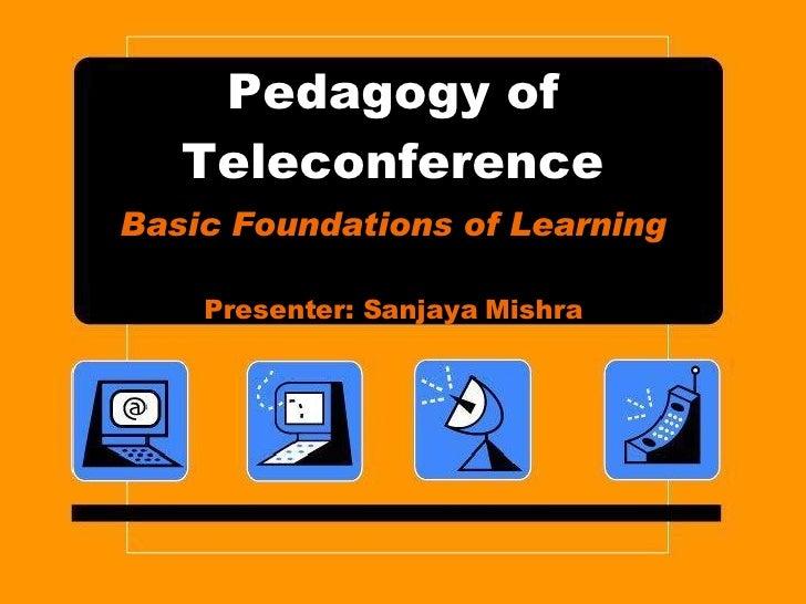 Pedagogy of Teleconference Basic Foundations of Learning Presenter: Sanjaya Mishra