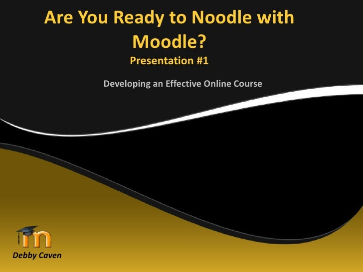 Are You Ready to Noodle with Moodle?Presentation #1<br />Developing an Effective Online Course<br />Debby Caven<br />