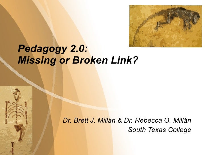 Pedagogy 2.0:  Missing or Broken Link? Dr. Brett J. Millán & Dr. Rebecca O. Mill án South Texas College