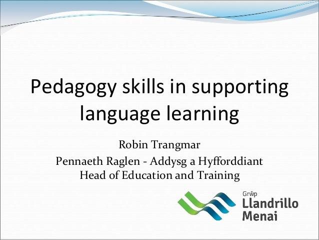 Pedagogy skills in supporting    language learning             Robin Trangmar  Pennaeth Raglen - Addysg a Hyfforddiant    ...