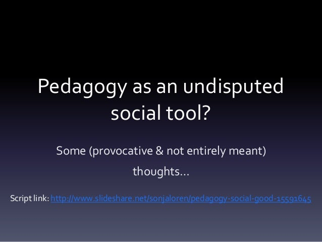 Pedagogy as an undisputed             social tool?            Some (provocative & not entirely meant)                     ...