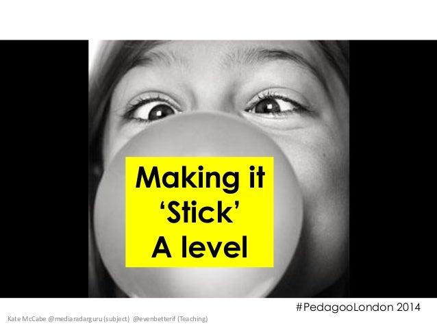 Making it 'Stick' A level #PedagooLondon 2014 Kate McCabe @mediaradarguru (subject) @evenbetterif (Teaching)