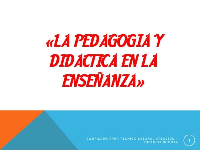 «LA PEDAGOGIA Y DIDACTICA EN LA ENSEÑANZA» C O M P I L A D O P A R A T E C N I C O L A B O R A L A T E N C I O N 1 I N F A...