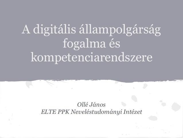 A digitális állampolgárság        fogalma és kompetenciarendszere              Ollé János   ELTE PPK Neveléstudományi Inté...