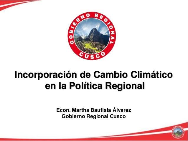 Incorporación de Cambio Climático      en la Política Regional        Econ. Martha Bautista Álvarez          Gobierno Regi...