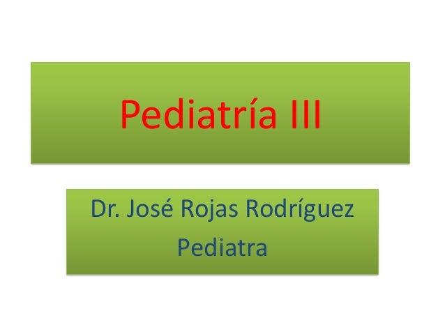 Pediatría III Dr. José Rojas Rodríguez Pediatra