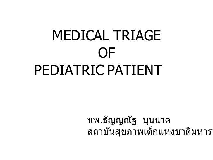 MEDICAL TRIAGE OF PEDIATRIC PATIENT  นพ . ธัญญณัฐ  บุนนาค สถาบันสุขภาพเด็กแห่งชาติมหาราชินี