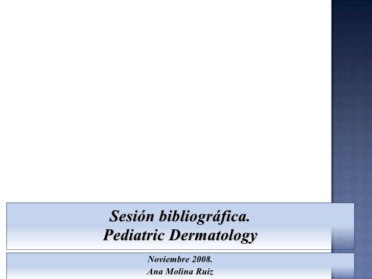 Sesión bibliográfica. Pediatric Dermatology Noviembre 2008. Ana Molina Ruiz