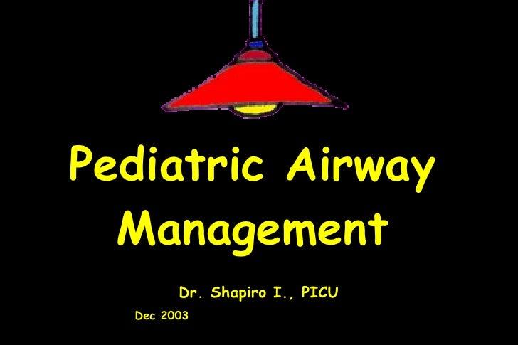 Pediatric Airway Management Dr. Shapiro I., PICU Dec 2003