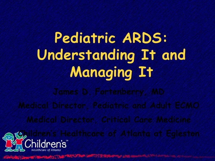 Pediatric ARDS: Understanding It and Managing It James D. Fortenberry, MD Medical Director, Pediatric and Adult ECMO Medic...