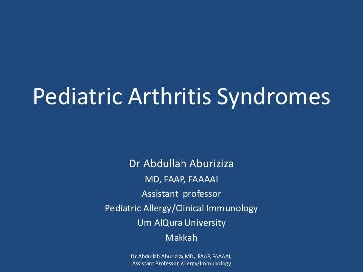 Pediatric Arthritis Syndromes<br />Dr Abdullah Aburiziza<br />MD, FAAP, FAAAAI<br />Assistant  professor <br />Pediatric A...