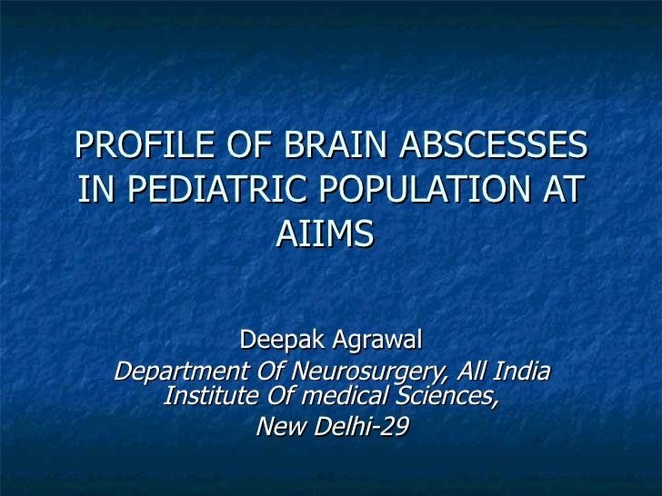 PROFILE OF BRAIN ABSCESSES IN PEDIATRIC POPULATION AT AIIMS  Deepak Agrawal Department Of Neurosurgery, All India Institut...