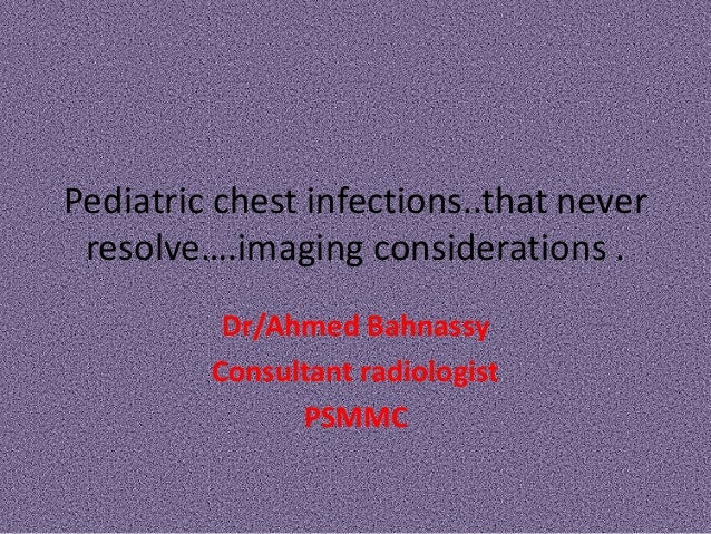 Pediatric chest infections..that never resolve….imaging considerations .          Dr/Ahmed Bahnassy         Consultant rad...
