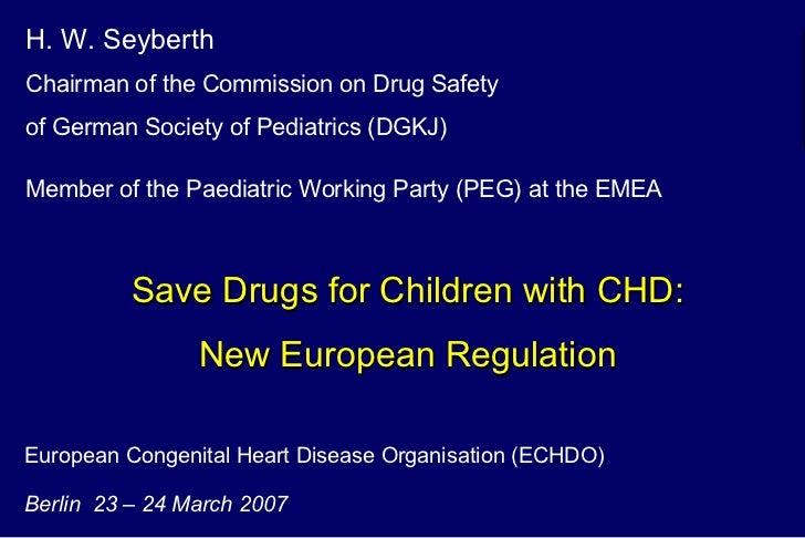 European Congenital Heart Disease Organisation (ECHDO) Berlin  23 – 24 March 2007 H. W. Seyberth   Chairman of the Commiss...
