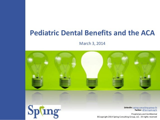 Pediatric Dental Benefits and the ACA March 3, 2014  LinkedIn: spring-consulting-group-llc Twitter: @SpringsInsight Propri...