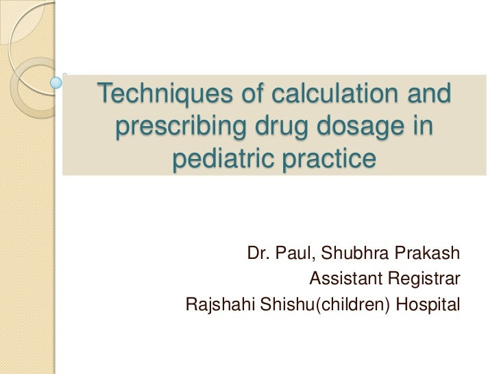 Techniques of calculation and prescribing drug dosage in      pediatric practice              Dr. Paul, Shubhra Prakash   ...