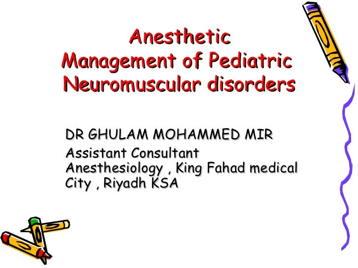 Anesthetic  Management of Pediatric  Neuromuscular disorders DR GHULAM MOHAMMED MIR Assistant Consultant Anesthesiology , ...
