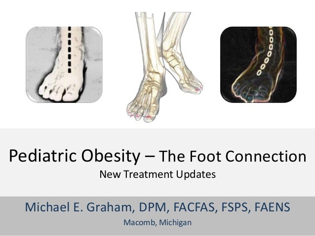 Pediatric Obesity – The Foot Connection              New Treatment Updates  Michael E. Graham, DPM, FACFAS, FSPS, FAENS   ...
