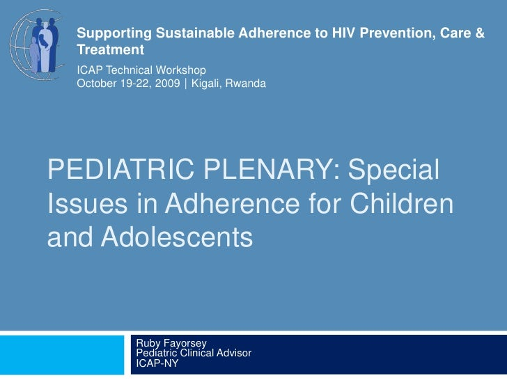 PEDIATRIC PLENARY: Special Issues in Adherence for Children and Adolescents<br />Ruby FayorseyPediatric Clinical AdvisorIC...